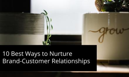 10 Best Ways to Nurture Brand-Customer Relationships