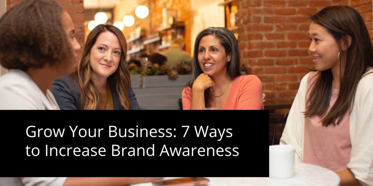 Grow Your Business: 7 Ways to Increase Brand Awareness