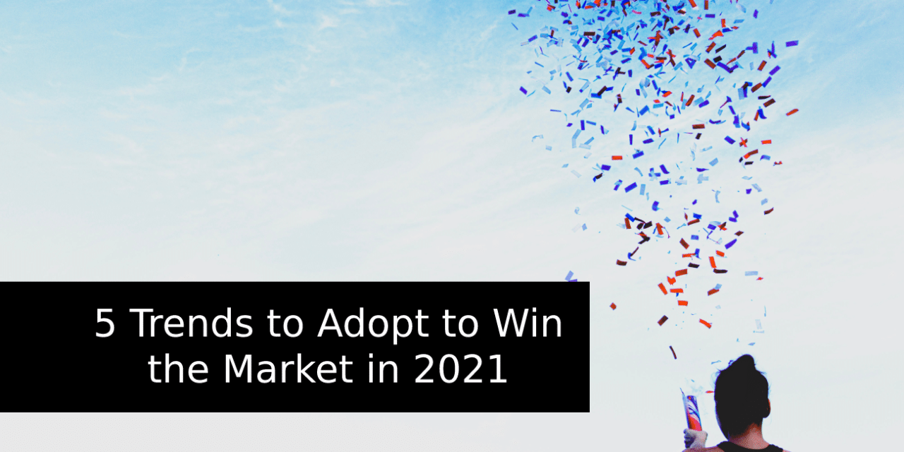 5 Trends to Adopt to Win the Market in 2021